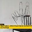 Выставка «Пространство в скульптуре» открылась в столице